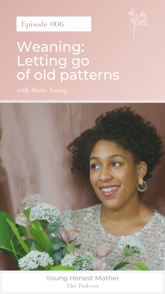 Ep. 006 Weaning: Letting go of old patterns on Young Honest Mother: The Podcast with Maris Young