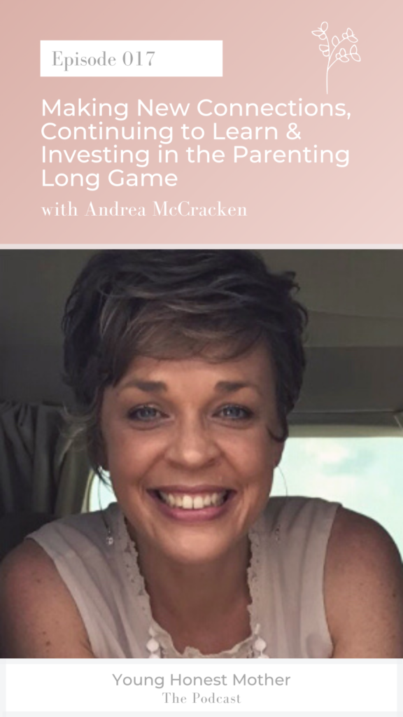 Ep. 017 Making New Connections, Continuing to Learn & Investing in the Parenting Long Game on Young Honest Mother: The Podcast