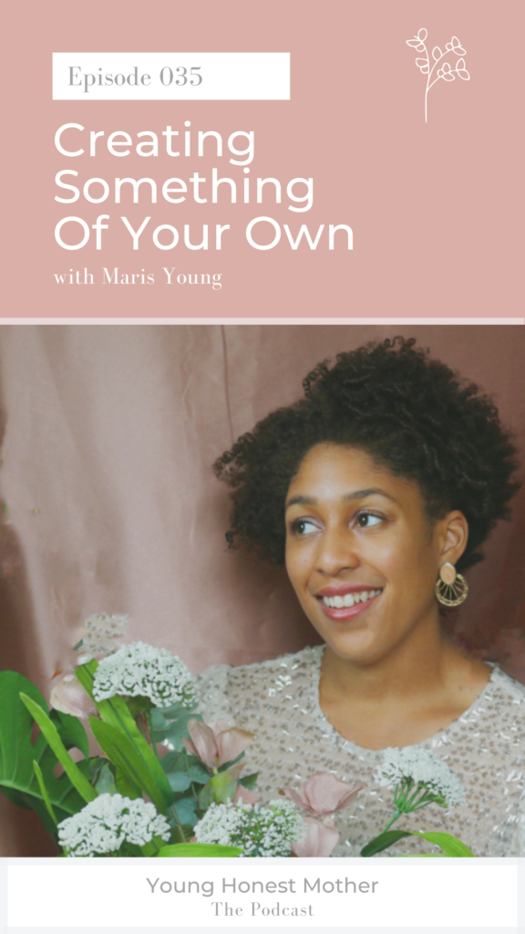 Ep. 035 Creating Something of Your Own with Maris Young on Young Honest Mother: The Podcast