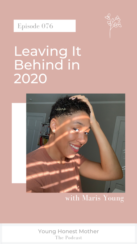 Ep. 076 Leaving It Behind in 2020 with Maris Young on Young Honest Mother: The Podcast